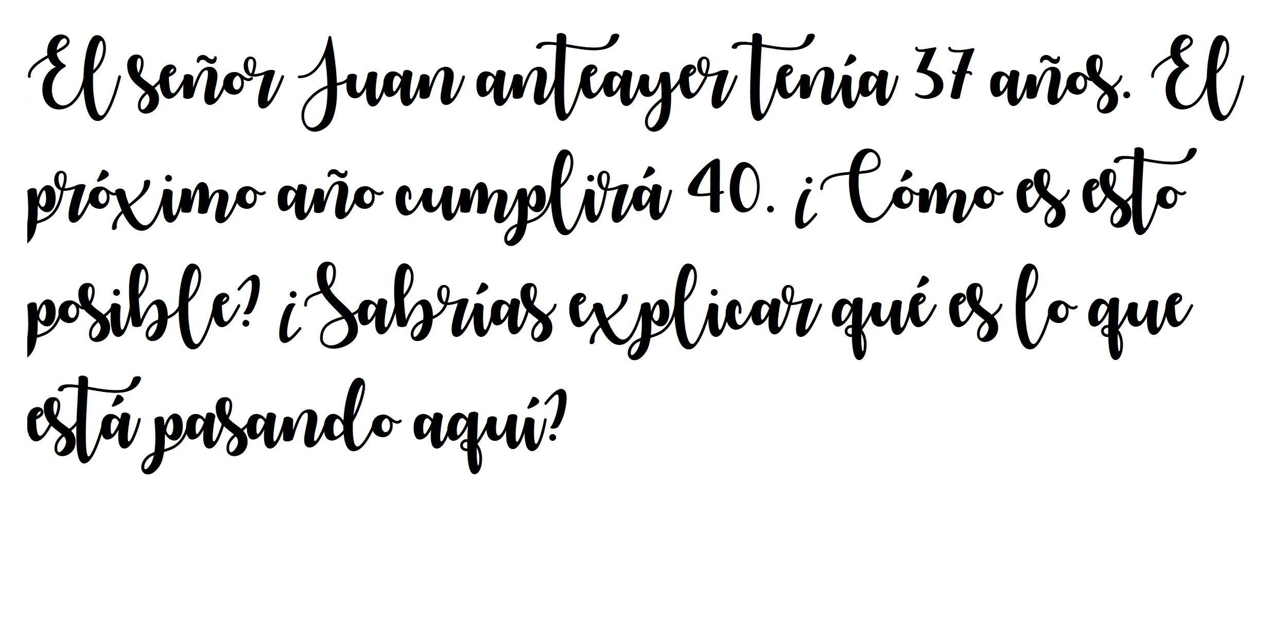 El señor Juan anteayer tenía 37 años. El próximo año cumplirá 40. ¿Cómo es esto posible? ¿Sabrías explicar qué es lo que está pasando aquí?